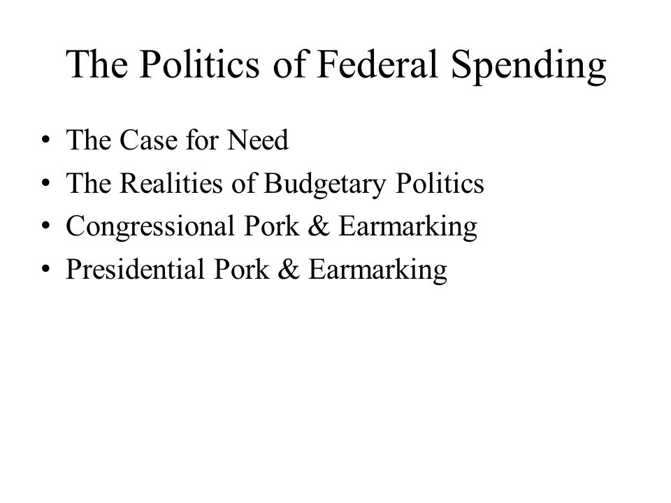 The Politics of Federal Spending The Case for Need The Realities of Budgetary Politics Congressional Pork & Earmarking Presidential Pork & Earmarking