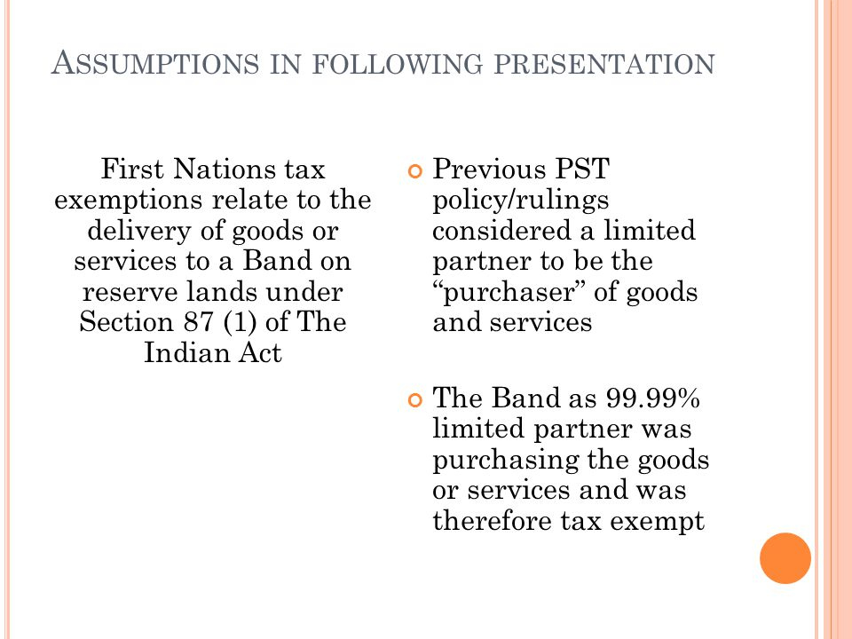 A SSUMPTIONS IN FOLLOWING PRESENTATION First Nations tax exemptions relate to the delivery of goods or services to a Band on reserve lands under Section 87 (1) of The Indian Act Previous PST policy/rulings considered a limited partner to be the purchaser of goods and services The Band as 99.99% limited partner was purchasing the goods or services and was therefore tax exempt