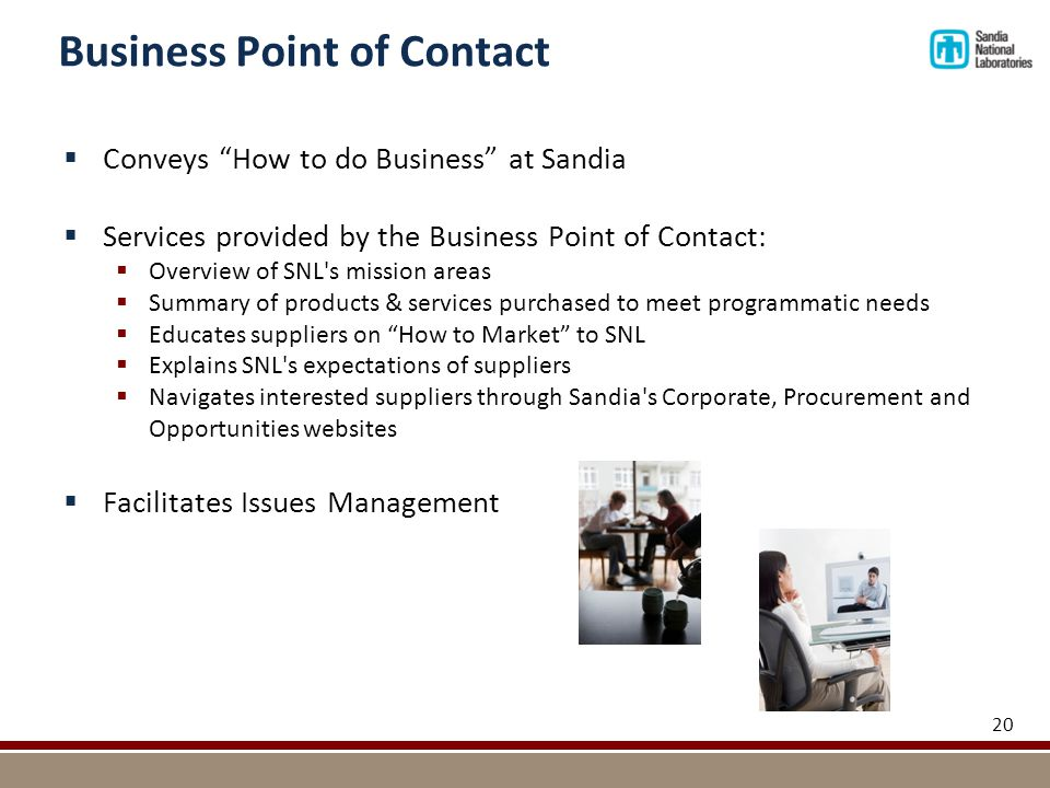 Business Point of Contact  Conveys How to do Business at Sandia  Services provided by the Business Point of Contact:  Overview of SNL s mission areas  Summary of products & services purchased to meet programmatic needs  Educates suppliers on How to Market to SNL  Explains SNL s expectations of suppliers  Navigates interested suppliers through Sandia s Corporate, Procurement and Opportunities websites  Facilitates Issues Management 20