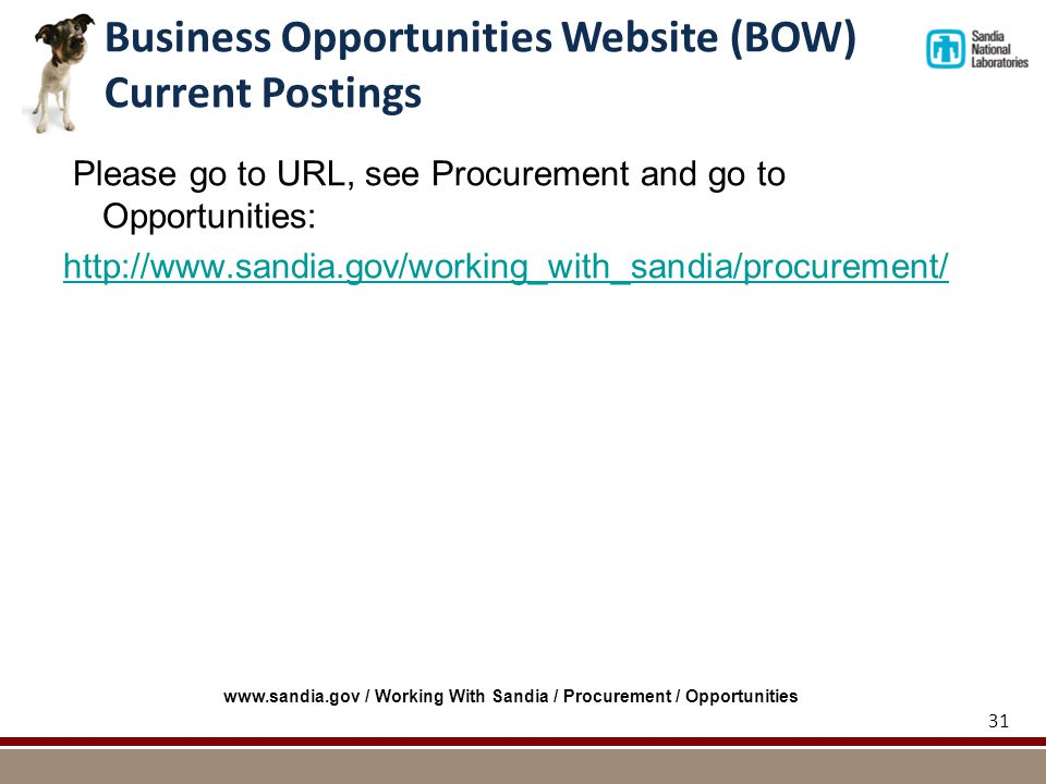 Please go to URL, see Procurement and go to Opportunities: http://www.sandia.gov/working_with_sandia/procurement/ 31 Business Opportunities Website (BOW) Current Postings www.sandia.gov / Working With Sandia / Procurement / Opportunities