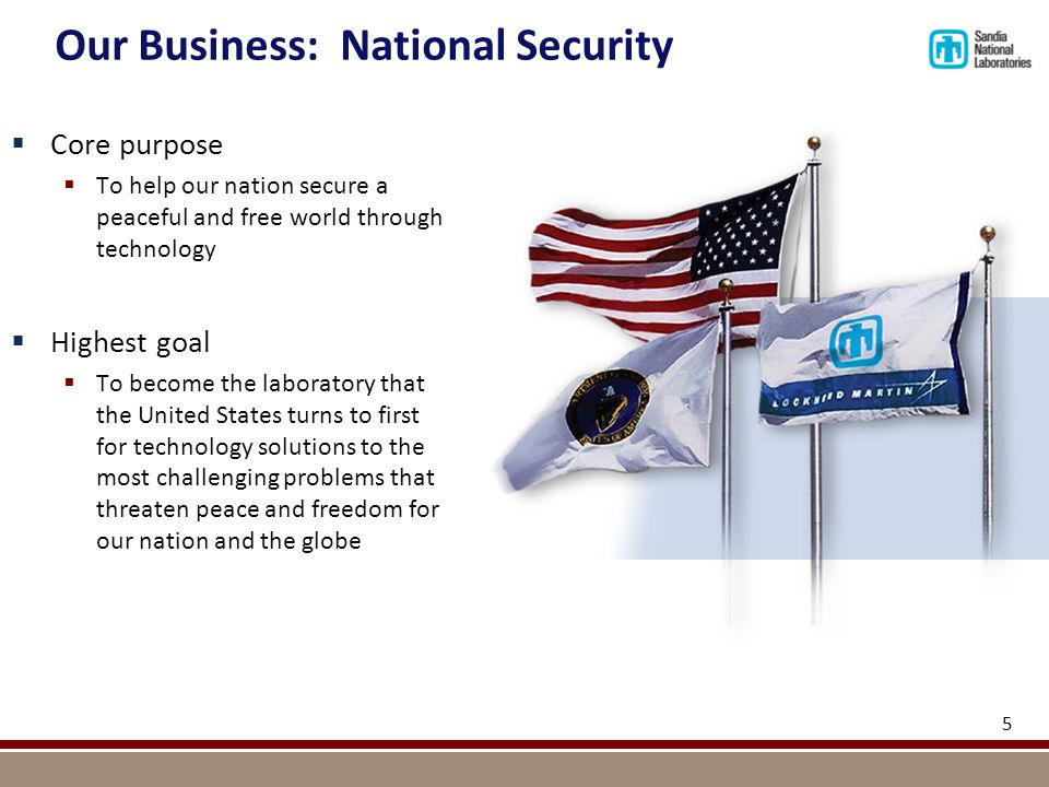 5  Core purpose  To help our nation secure a peaceful and free world through technology  Highest goal  To become the laboratory that the United States turns to first for technology solutions to the most challenging problems that threaten peace and freedom for our nation and the globe Our Business: National Security