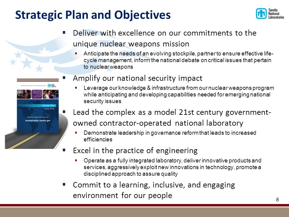 Strategic Plan and Objectives  Deliver with excellence on our commitments to the unique nuclear weapons mission  Anticipate the needs of an evolving stockpile, partner to ensure effective life- cycle management, inform the national debate on critical issues that pertain to nuclear weapons  Amplify our national security impact  Leverage our knowledge & infrastructure from our nuclear weapons program while anticipating and developing capabilities needed for emerging national security issues  Lead the complex as a model 21st century government- owned contractor-operated national laboratory  Demonstrate leadership in governance reform that leads to increased efficiencies  Excel in the practice of engineering  Operate as a fully integrated laboratory, deliver innovative products and services, aggressively exploit new innovations in technology, promote a disciplined approach to assure quality  Commit to a learning, inclusive, and engaging environment for our people 8