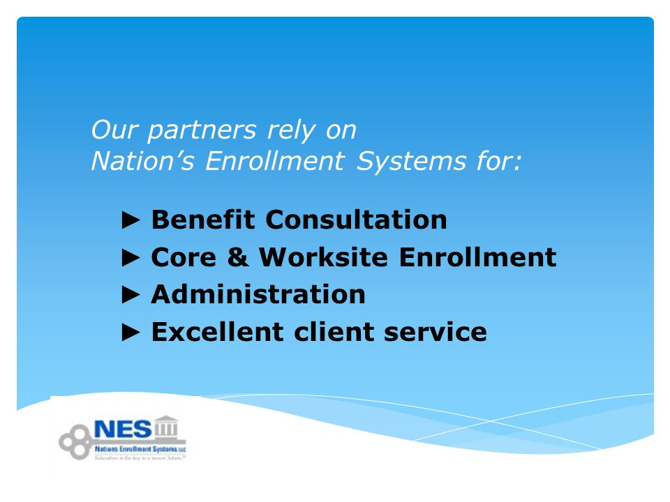Our partners rely on Nation's Enrollment Systems for: ► Benefit Consultation ► Core & Worksite Enrollment ► Administration ► Excellent client service