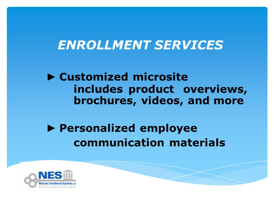 ENROLLMENT SERVICES ► Customized microsite includes product overviews, brochures, videos, and more ► Personalized employee communication materials