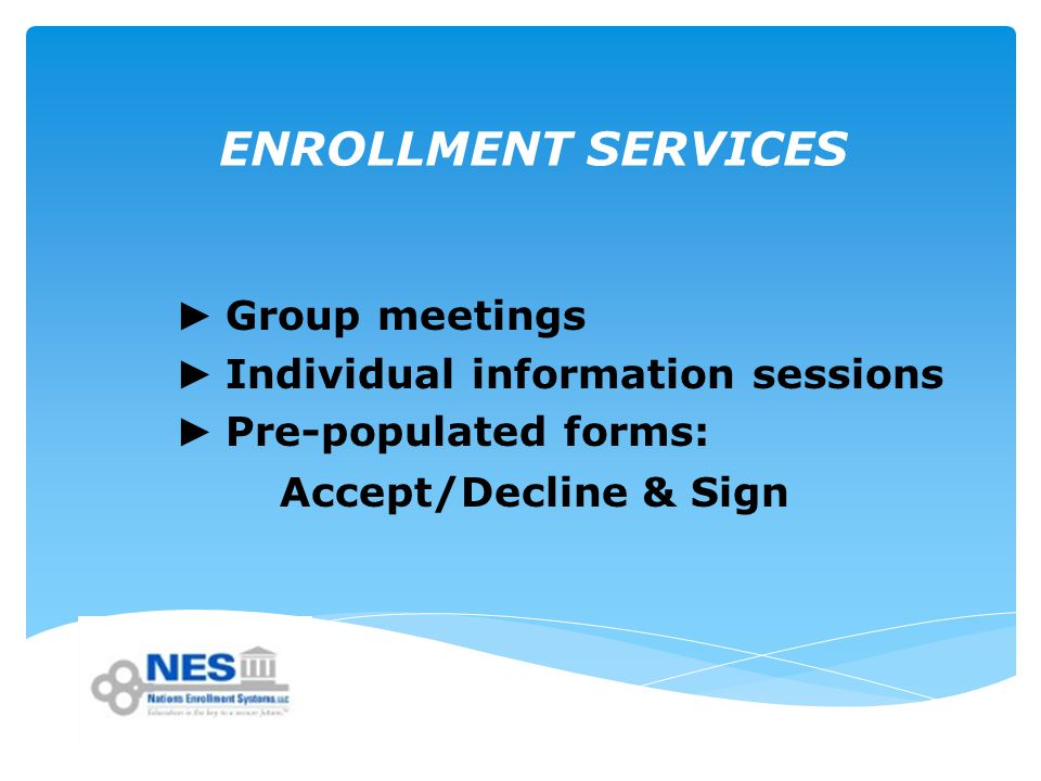 ENROLLMENT SERVICES ► Group meetings ► Individual information sessions ► Pre-populated forms: Accept/Decline & Sign