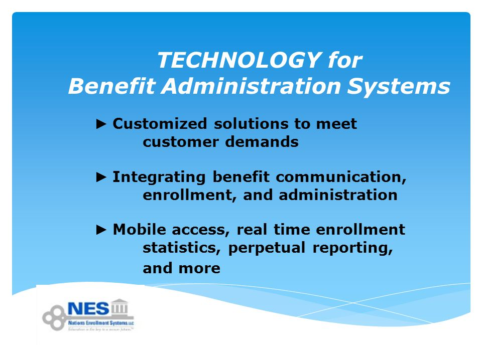 TECHNOLOGY for Benefit Administration Systems ► Customized solutions to meet customer demands ► Integrating benefit communication, enrollment, and administration ► Mobile access, real time enrollment statistics, perpetual reporting, and more