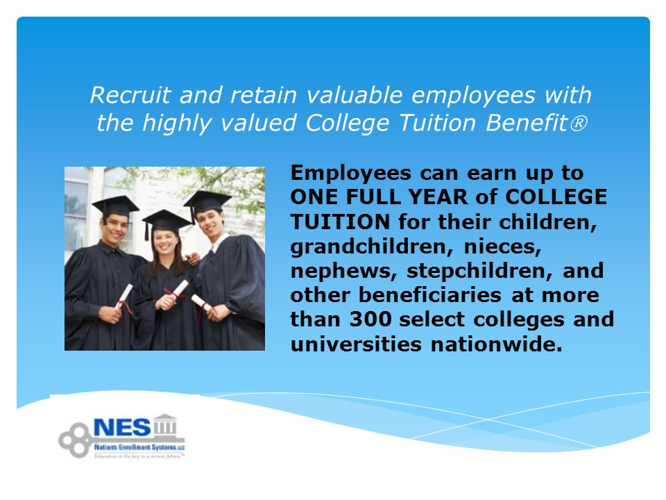 Recruit and retain valuable employees with the highly valued College Tuition Benefit Employees can earn up to ONE FULL YEAR of COLLEGE TUITION for their children, grandchildren, nieces, nephews, stepchildren, and other beneficiaries at more than 300 select colleges and universities nationwide.