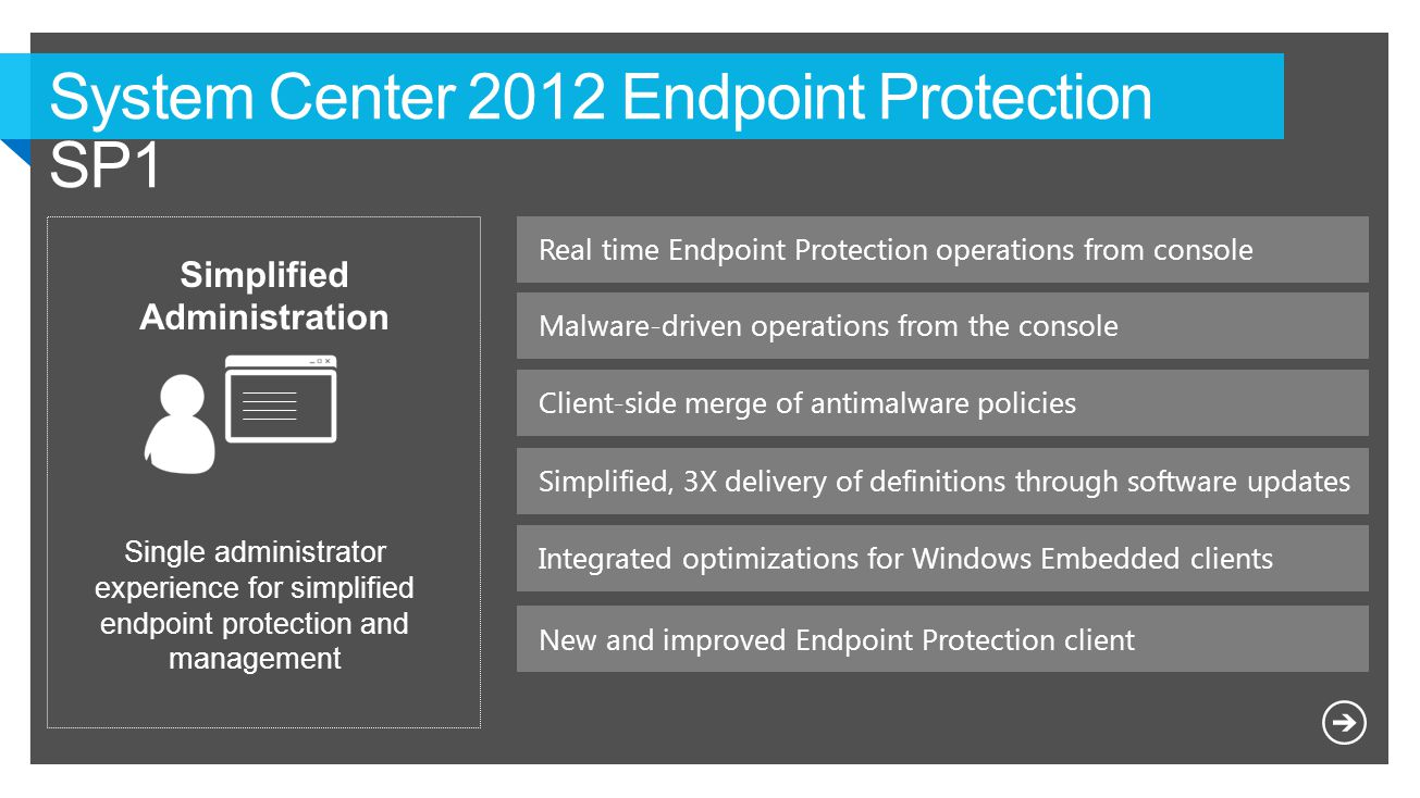 Real time Endpoint Protection operations from console Simplified Administration Single administrator experience for simplified endpoint protection and management Simplified, 3X delivery of definitions through software updates Malware-driven operations from the console Client-side merge of antimalware policies Integrated optimizations for Windows Embedded clients New and improved Endpoint Protection client