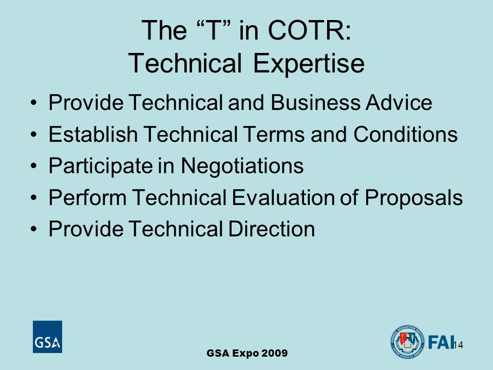 14 The T in COTR: Technical Expertise Provide Technical and Business Advice Establish Technical Terms and Conditions Participate in Negotiations Perform Technical Evaluation of Proposals Provide Technical Direction GSA Expo 2009