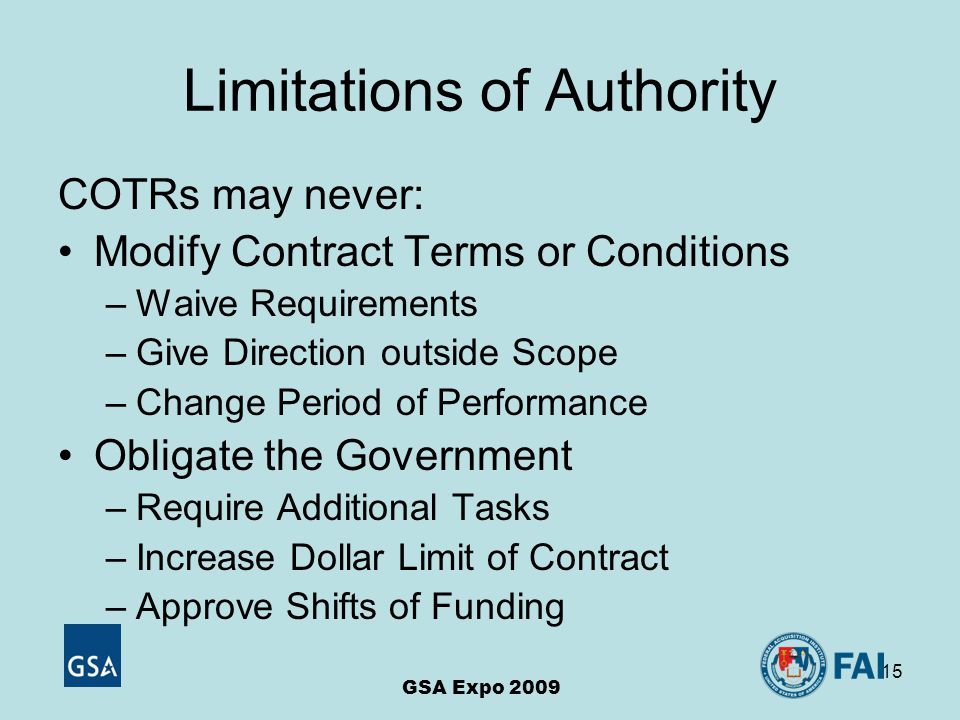 15 Limitations of Authority COTRs may never: Modify Contract Terms or Conditions –Waive Requirements –Give Direction outside Scope –Change Period of Performance Obligate the Government –Require Additional Tasks –Increase Dollar Limit of Contract –Approve Shifts of Funding GSA Expo 2009