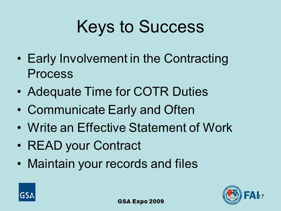 17 Keys to Success Early Involvement in the Contracting Process Adequate Time for COTR Duties Communicate Early and Often Write an Effective Statement of Work READ your Contract Maintain your records and files GSA Expo 2009