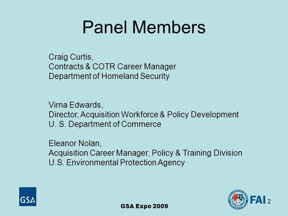2 Panel Members GSA Expo 2009 Craig Curtis, Contracts & COTR Career Manager Department of Homeland Security Virna Edwards, Director, Acquisition Workforce & Policy Development U.