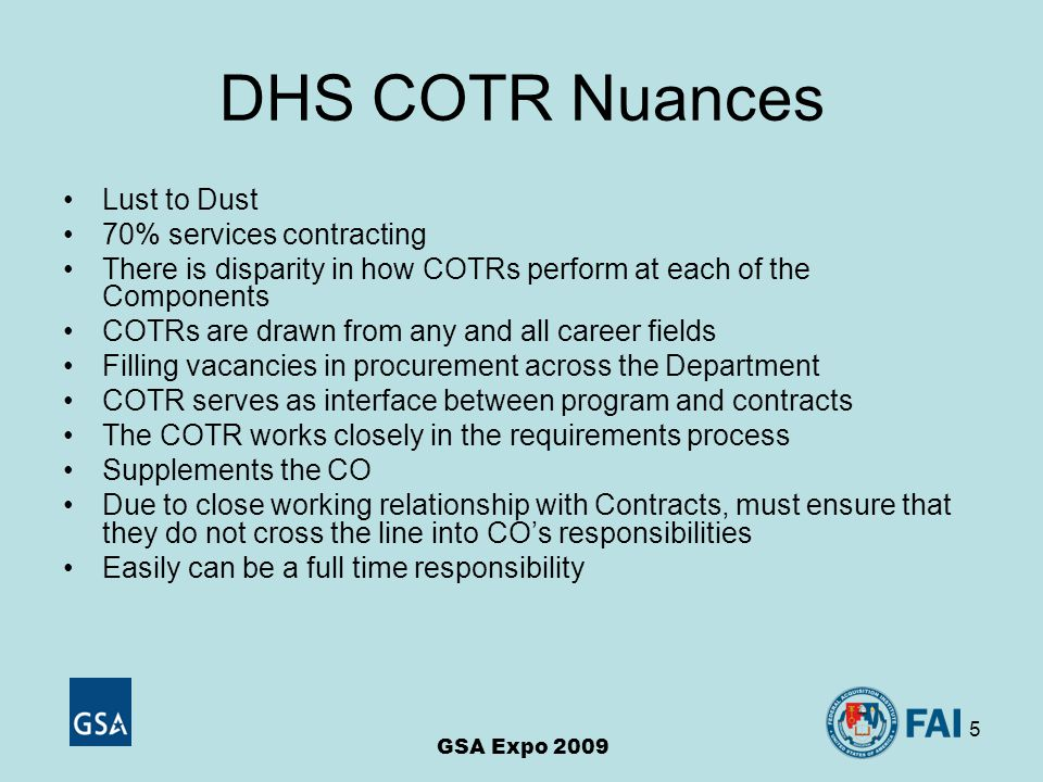 5 DHS COTR Nuances GSA Expo 2009 Lust to Dust 70% services contracting There is disparity in how COTRs perform at each of the Components COTRs are drawn from any and all career fields Filling vacancies in procurement across the Department COTR serves as interface between program and contracts The COTR works closely in the requirements process Supplements the CO Due to close working relationship with Contracts, must ensure that they do not cross the line into CO's responsibilities Easily can be a full time responsibility