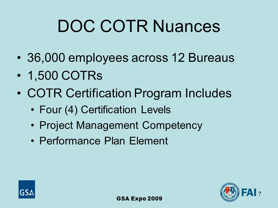 7 DOC COTR Nuances 36,000 employees across 12 Bureaus 1,500 COTRs COTR Certification Program Includes Four (4) Certification Levels Project Management Competency Performance Plan Element GSA Expo 2009