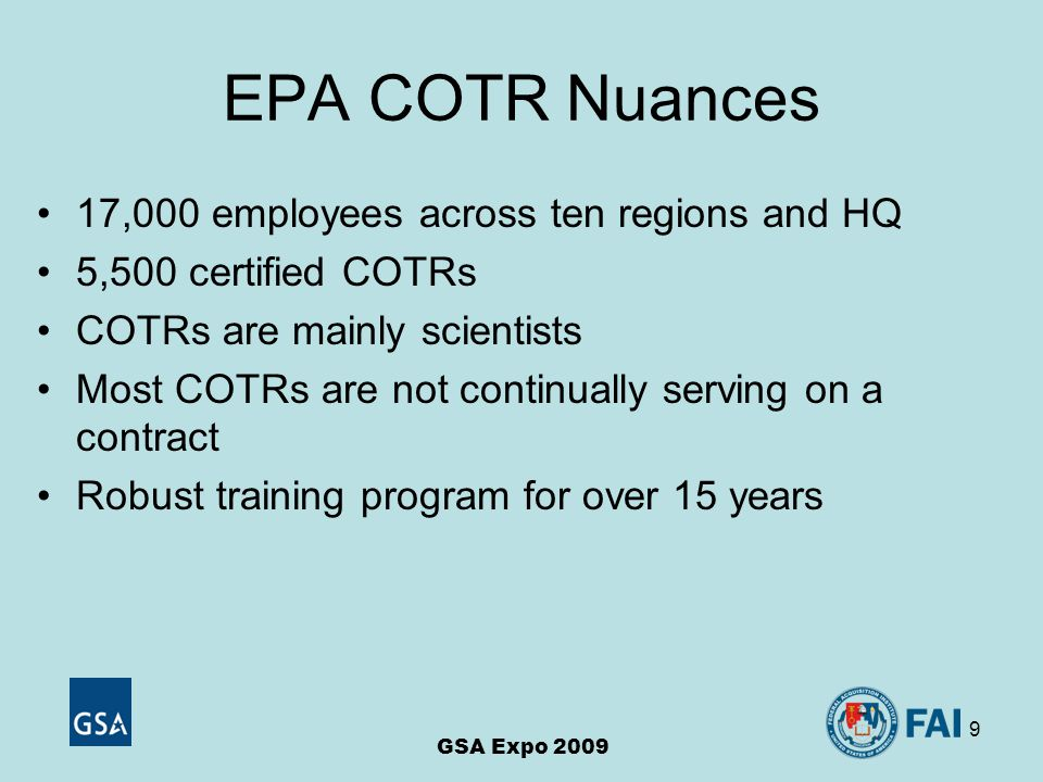 9 EPA COTR Nuances 17,000 employees across ten regions and HQ 5,500 certified COTRs COTRs are mainly scientists Most COTRs are not continually serving on a contract Robust training program for over 15 years GSA Expo 2009