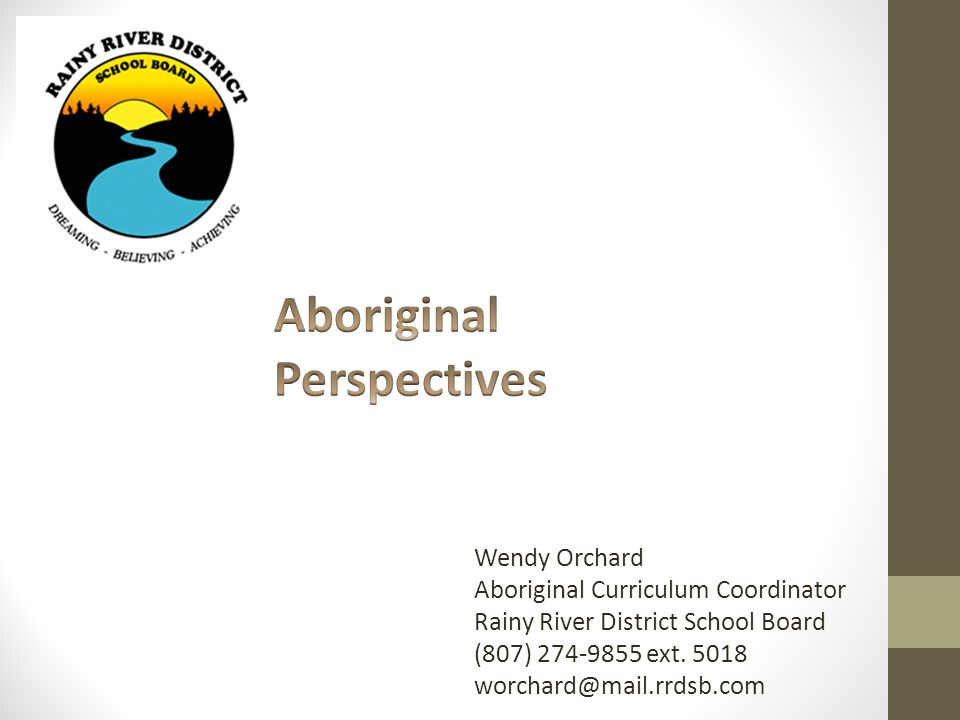 Wendy Orchard Aboriginal Curriculum Coordinator Rainy River District School Board (807) 274-9855 ext.