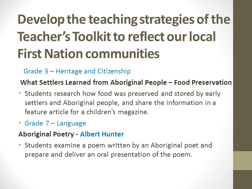 Develop the teaching strategies of the Teacher's Toolkit to reflect our local First Nation communities Grade 3 – Heritage and Citizenship What Settlers Learned from Aboriginal People – Food Preservation Students research how food was preserved and stored by early settlers and Aboriginal people, and share the information in a feature article for a children's magazine.