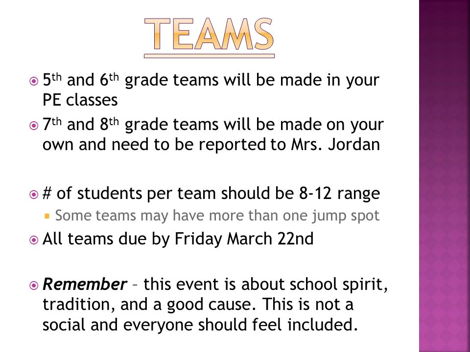  5 th and 6 th grade teams will be made in your PE classes  7 th and 8 th grade teams will be made on your own and need to be reported to Mrs.