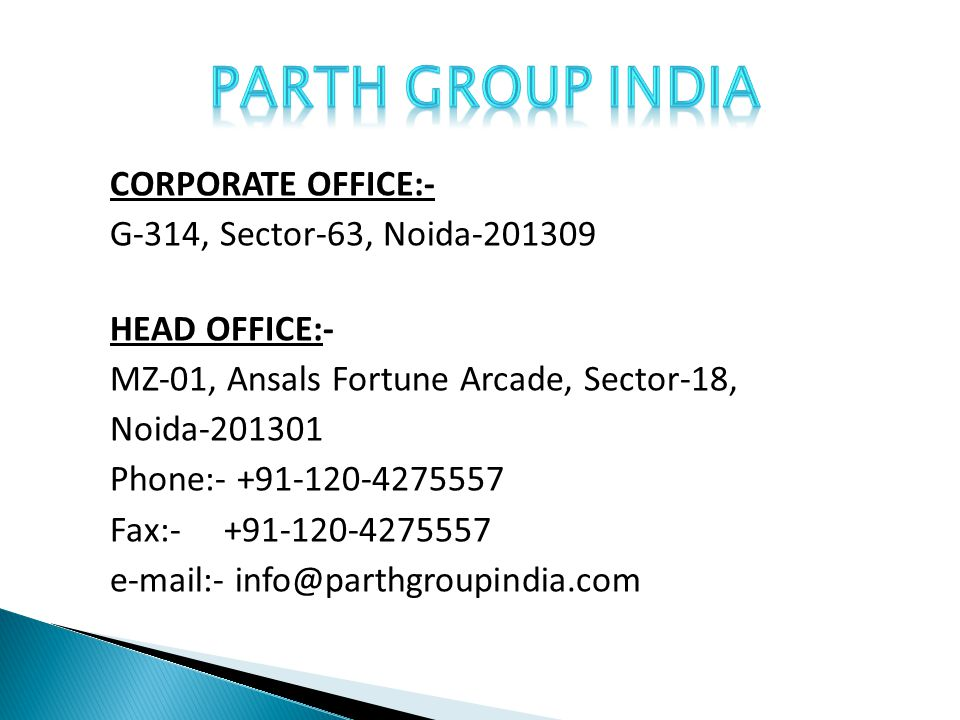 CORPORATE OFFICE:- G-314, Sector-63, Noida-201309 HEAD OFFICE:- MZ-01, Ansals Fortune Arcade, Sector-18, Noida-201301 Phone:- +91-120-4275557 Fax:- +91-120-4275557 e-mail:- info@parthgroupindia.com