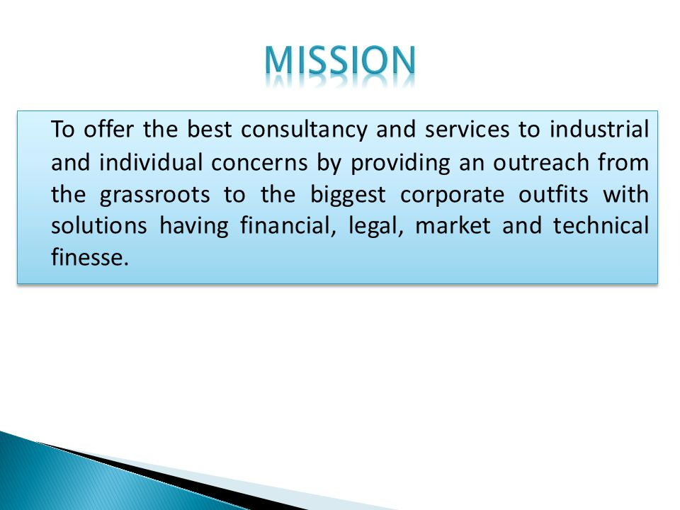 To offer the best consultancy and services to industrial and individual concerns by providing an outreach from the grassroots to the biggest corporate outfits with solutions having financial, legal, market and technical finesse.