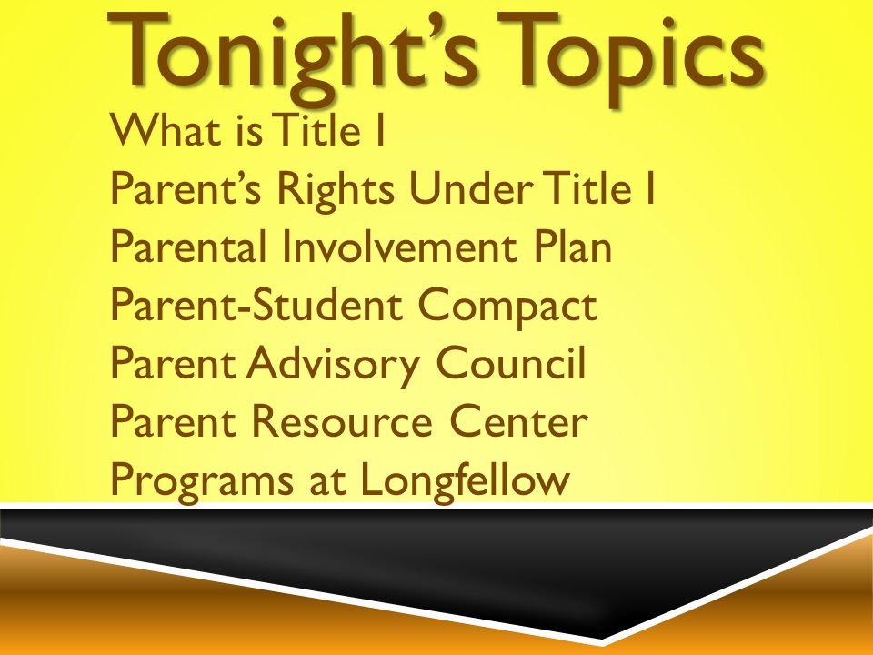 What is Title I Parent's Rights Under Title I Parental Involvement Plan Parent-Student Compact Parent Advisory Council Parent Resource Center Programs at Longfellow Tonight's Topics