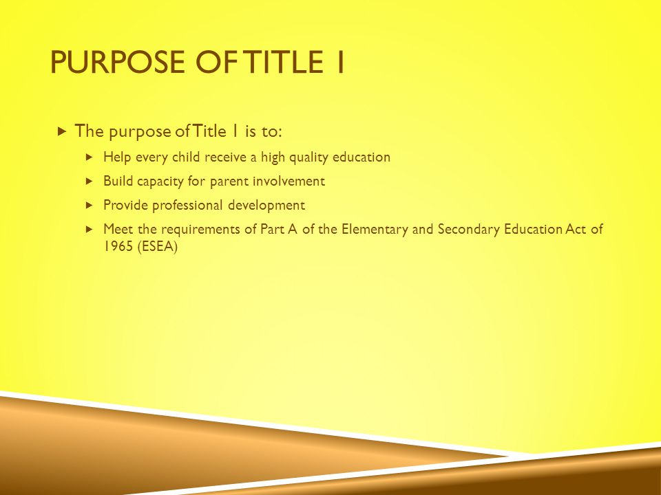 PURPOSE OF TITLE 1  The purpose of Title 1 is to:  Help every child receive a high quality education  Build capacity for parent involvement  Provide professional development  Meet the requirements of Part A of the Elementary and Secondary Education Act of 1965 (ESEA)