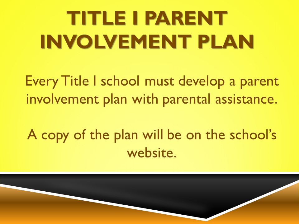 Every Title I school must develop a parent involvement plan with parental assistance.