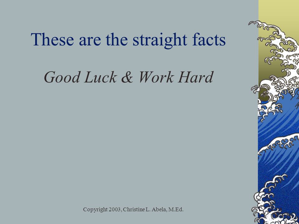 Copyright 2003, Christine L. Abela, M.Ed. These are the straight facts Good Luck & Work Hard