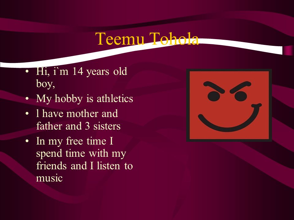 Teemu Tohola Hi, i`m 14 years old boy, My hobby is athletics l have mother and father and 3 sisters In my free time I spend time with my friends and I listen to music