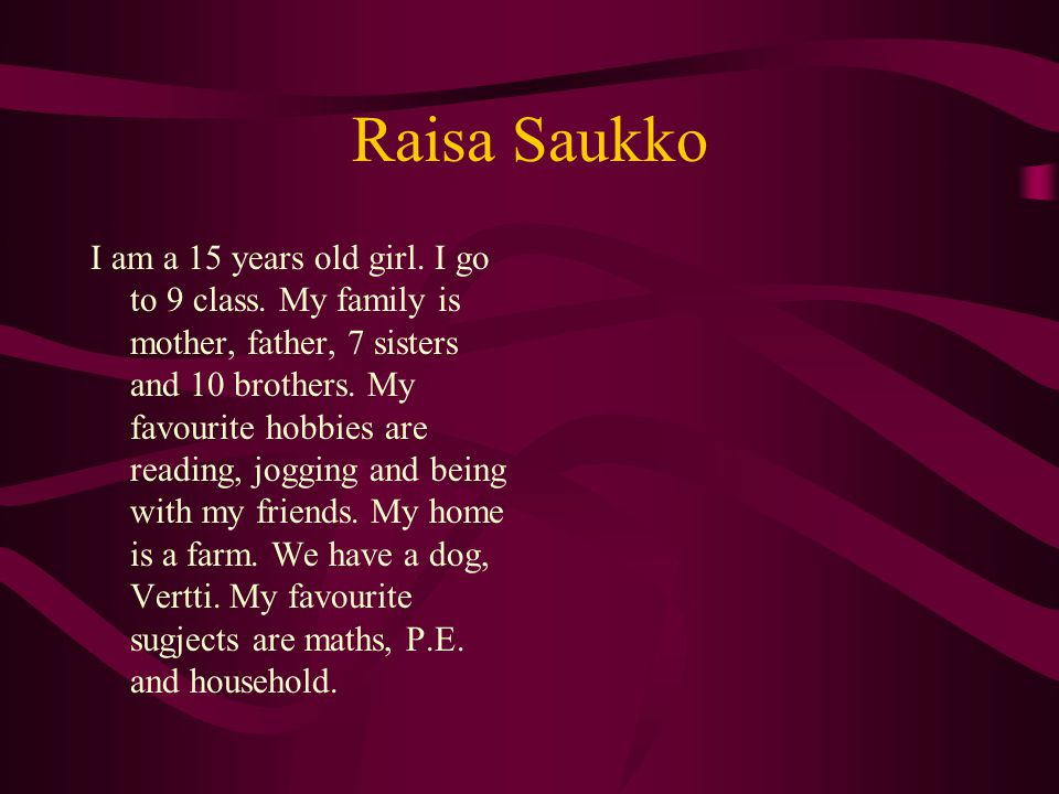 Raisa Saukko I am a 15 years old girl. I go to 9 class.