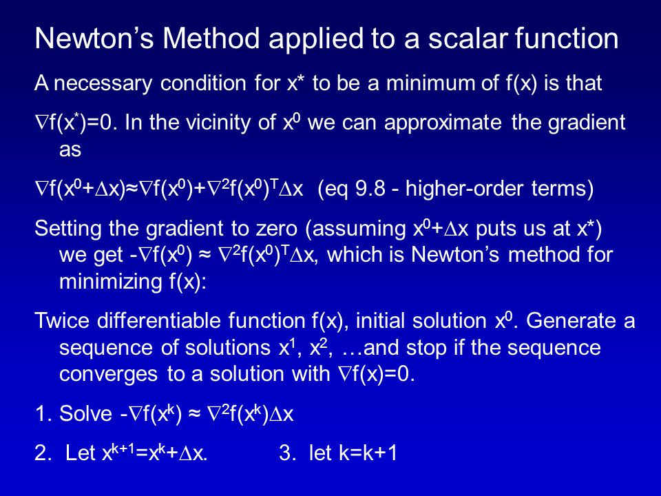 Newton's Method applied to a scalar function A necessary condition for x* to be a minimum of f(x) is that  f(x * )=0.