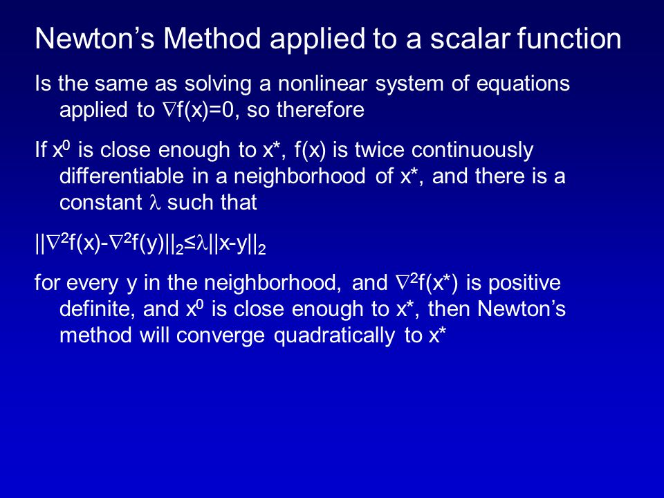 Newton's Method applied to a scalar function Is the same as solving a nonlinear system of equations applied to  f(x)=0, so therefore If x 0 is close enough to x*, f(x) is twice continuously differentiable in a neighborhood of x*, and there is a constant such that ||  2 f(x)-  2 f(y)|| 2 ≤ ||x-y|| 2 for every y in the neighborhood, and  2 f(x*) is positive definite, and x 0 is close enough to x*, then Newton's method will converge quadratically to x*
