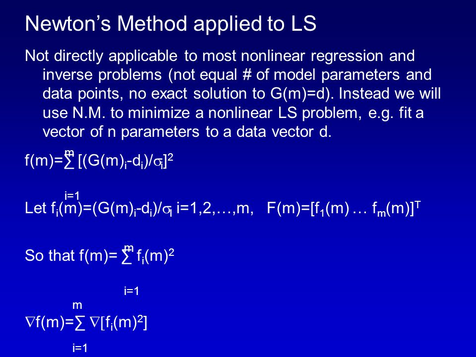 Newton's Method applied to LS Not directly applicable to most nonlinear regression and inverse problems (not equal # of model parameters and data points, no exact solution to G(m)=d).