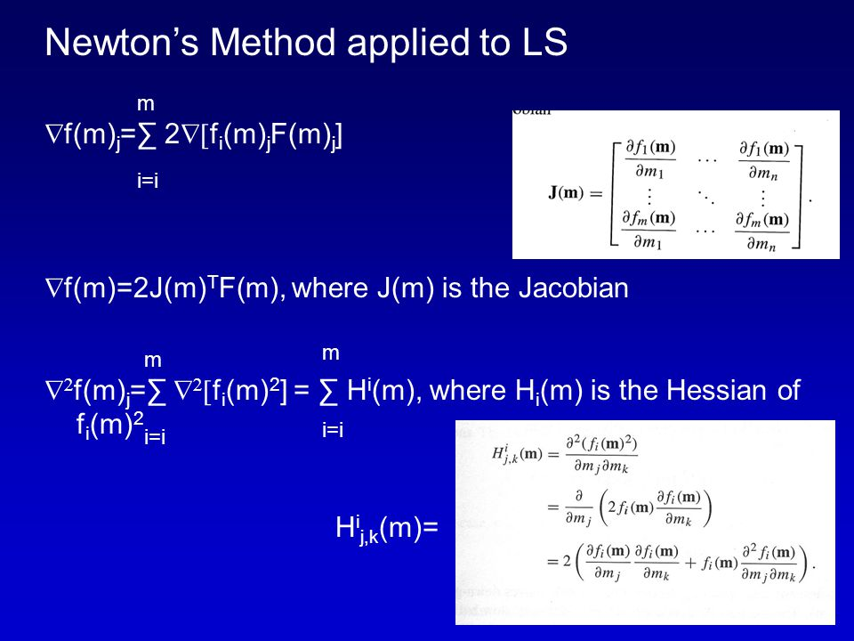 Newton's Method applied to LS  f(m) j =∑ 2  f i (m) j F(m) j ]  f(m)=2J(m) T F(m), where J(m) is the Jacobian   f(m) j =∑    f i (m) 2 ] = ∑ H i (m), where H i (m) is the Hessian of f i (m) 2 H i j,k (m)= m i=i m i=i m i=i