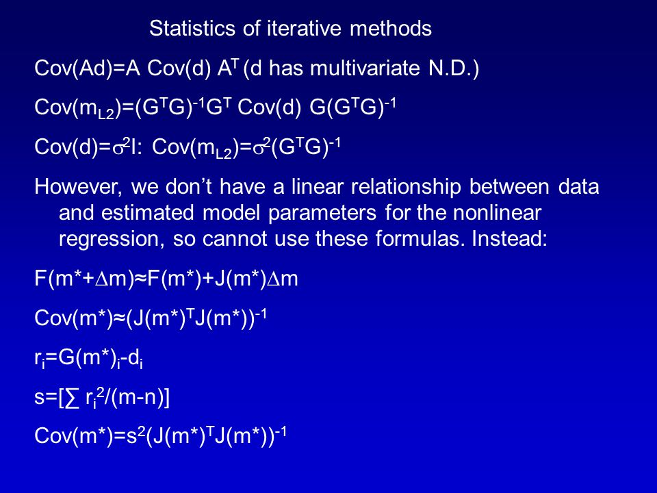 Statistics of iterative methods Cov(Ad)=A Cov(d) A T (d has multivariate N.D.) Cov(m L2 )=(G T G) -1 G T Cov(d) G(G T G) -1 Cov(d)=  2 I: Cov(m L2 )=  2 (G T G) -1 However, we don't have a linear relationship between data and estimated model parameters for the nonlinear regression, so cannot use these formulas.