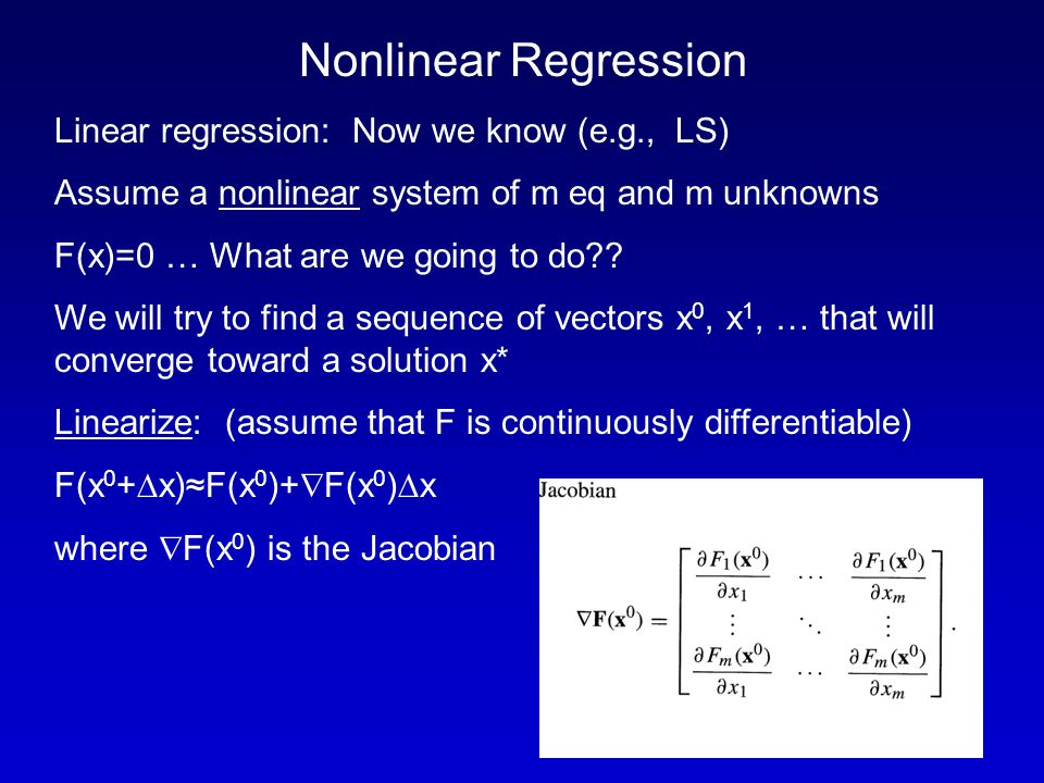 Nonlinear Regression Linear regression: Now we know (e.g., LS) Assume a nonlinear system of m eq and m unknowns F(x)=0 … What are we going to do .