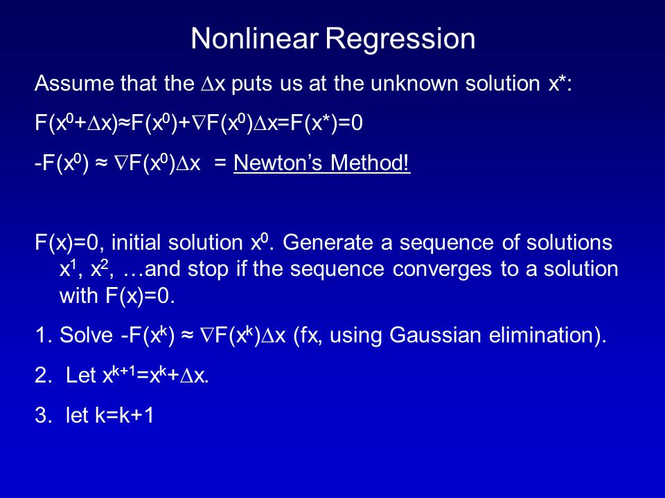 Nonlinear Regression Assume that the  x puts us at the unknown solution x*: F(x 0 +  x)≈F(x 0 )+  F(x 0 )  x=F(x*)=0 -F(x 0 ) ≈  F(x 0 )  x = Newton's Method.