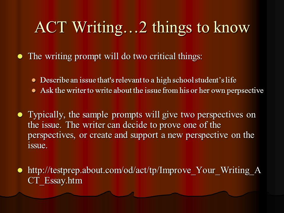 ACT Writing…2 things to know The writing prompt will do two critical things: The writing prompt will do two critical things: Describe an issue that s relevant to a high school student's life Describe an issue that s relevant to a high school student's life Ask the writer to write about the issue from his or her own perpsective Ask the writer to write about the issue from his or her own perpsective Typically, the sample prompts will give two perspectives on the issue.