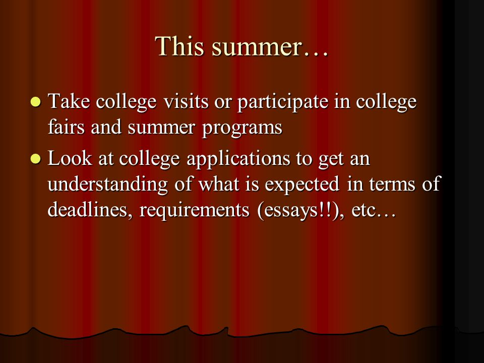 This summer… Take college visits or participate in college fairs and summer programs Take college visits or participate in college fairs and summer programs Look at college applications to get an understanding of what is expected in terms of deadlines, requirements (essays!!), etc… Look at college applications to get an understanding of what is expected in terms of deadlines, requirements (essays!!), etc…
