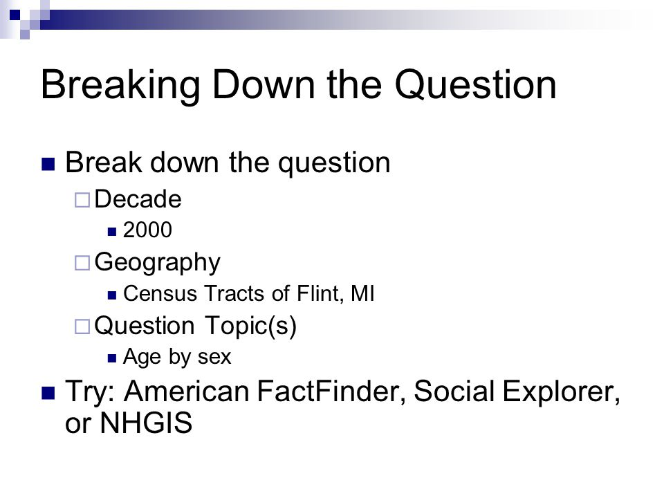 Breaking Down the Question Break down the question  Decade 2000  Geography Census Tracts of Flint, MI  Question Topic(s) Age by sex Try: American FactFinder, Social Explorer, or NHGIS