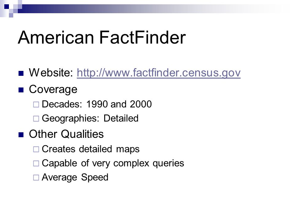 American FactFinder Website: http://www.factfinder.census.govhttp://www.factfinder.census.gov Coverage  Decades: 1990 and 2000  Geographies: Detailed Other Qualities  Creates detailed maps  Capable of very complex queries  Average Speed