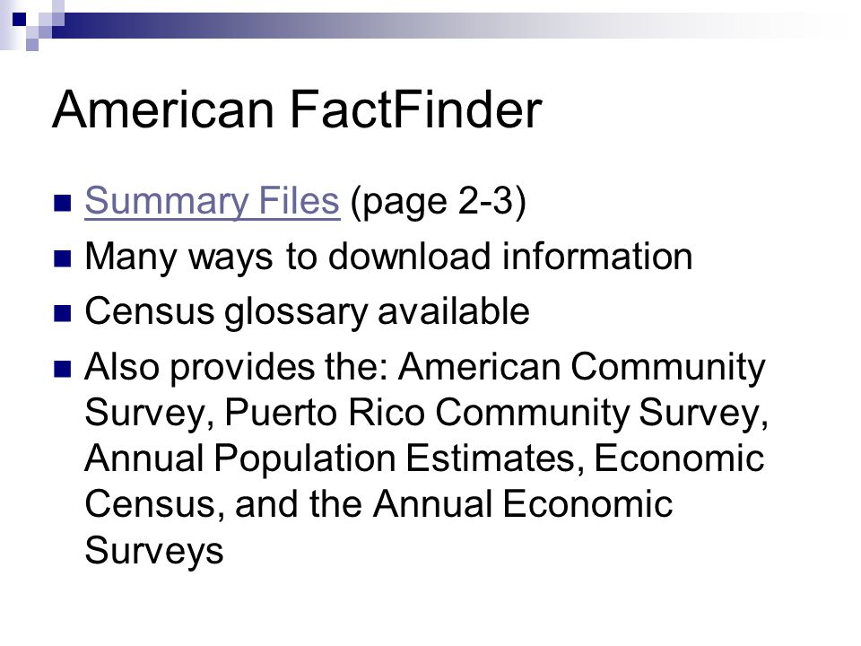 American FactFinder Summary Files (page 2-3) Summary Files Many ways to download information Census glossary available Also provides the: American Community Survey, Puerto Rico Community Survey, Annual Population Estimates, Economic Census, and the Annual Economic Surveys