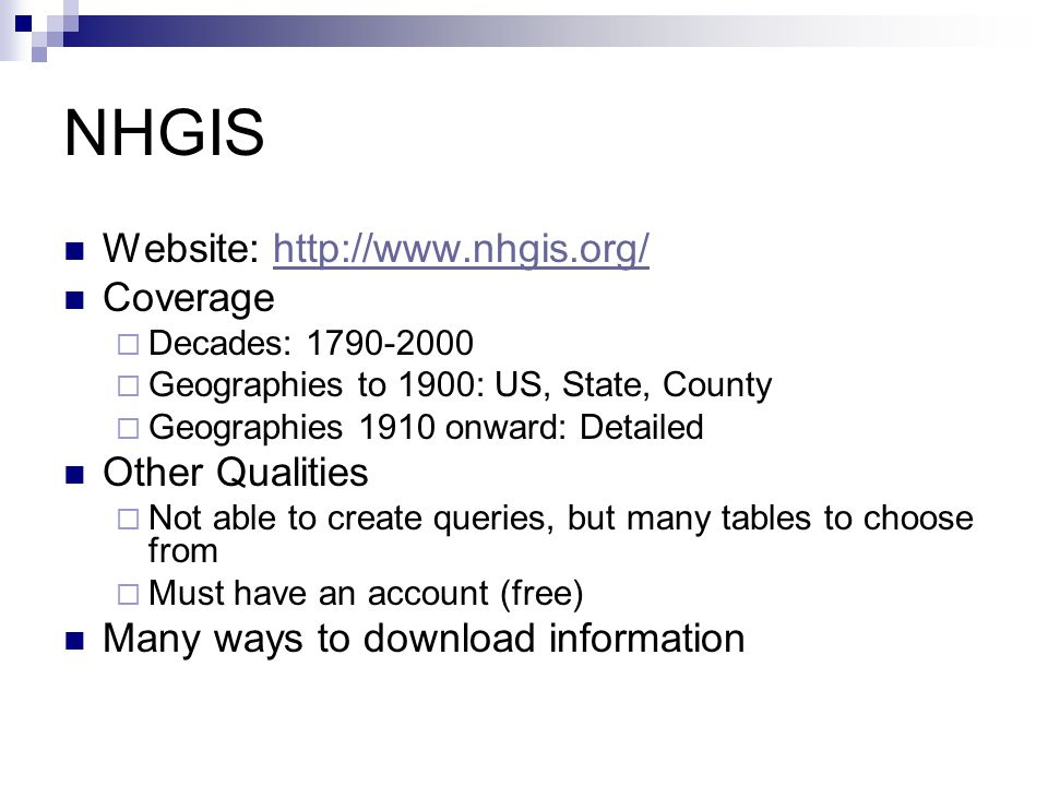 NHGIS Website: http://www.nhgis.org/http://www.nhgis.org/ Coverage  Decades: 1790-2000  Geographies to 1900: US, State, County  Geographies 1910 onward: Detailed Other Qualities  Not able to create queries, but many tables to choose from  Must have an account (free) Many ways to download information