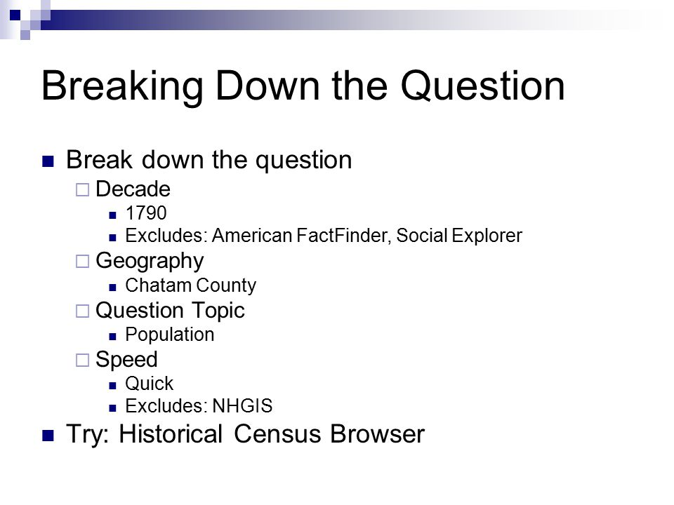 Breaking Down the Question Break down the question  Decade 1790 Excludes: American FactFinder, Social Explorer  Geography Chatam County  Question Topic Population  Speed Quick Excludes: NHGIS Try: Historical Census Browser