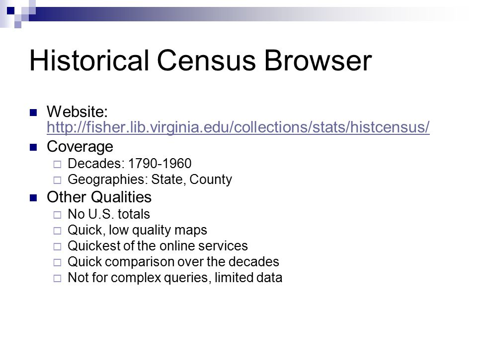Historical Census Browser Website: http://fisher.lib.virginia.edu/collections/stats/histcensus/ http://fisher.lib.virginia.edu/collections/stats/histcensus/ Coverage  Decades: 1790-1960  Geographies: State, County Other Qualities  No U.S.