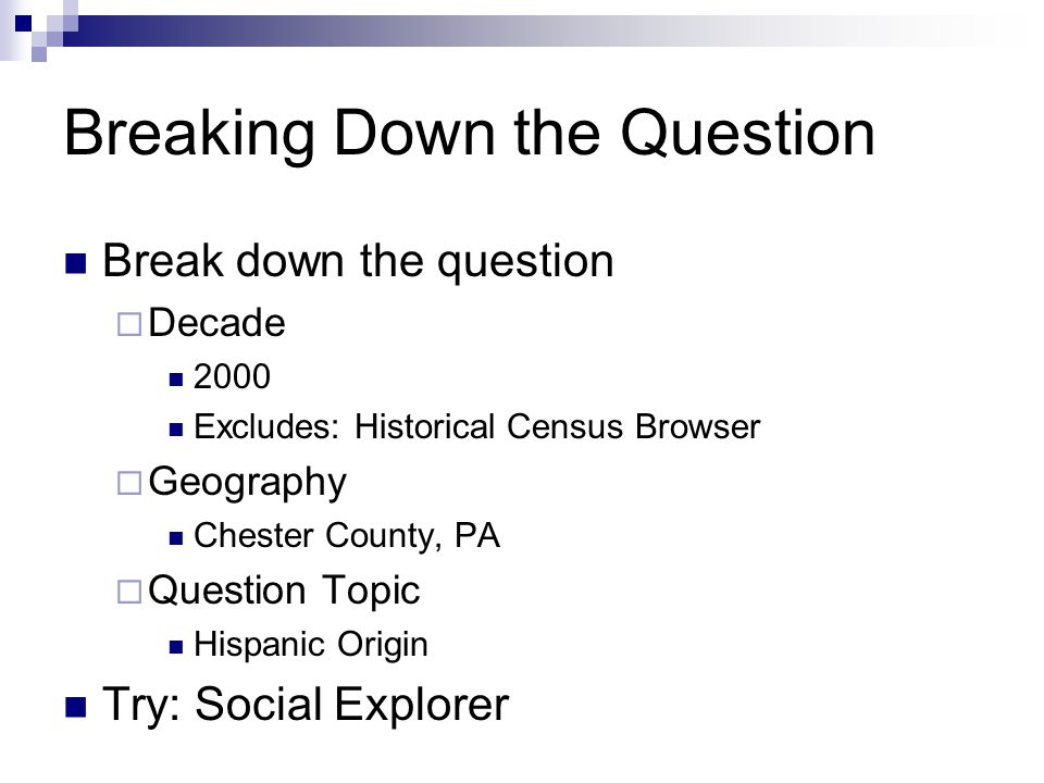 Breaking Down the Question Break down the question  Decade 2000 Excludes: Historical Census Browser  Geography Chester County, PA  Question Topic Hispanic Origin Try: Social Explorer