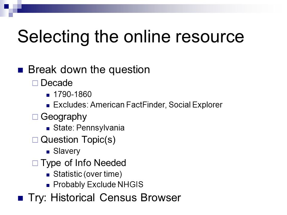 Selecting the online resource Break down the question  Decade 1790-1860 Excludes: American FactFinder, Social Explorer  Geography State: Pennsylvania  Question Topic(s) Slavery  Type of Info Needed Statistic (over time) Probably Exclude NHGIS Try: Historical Census Browser