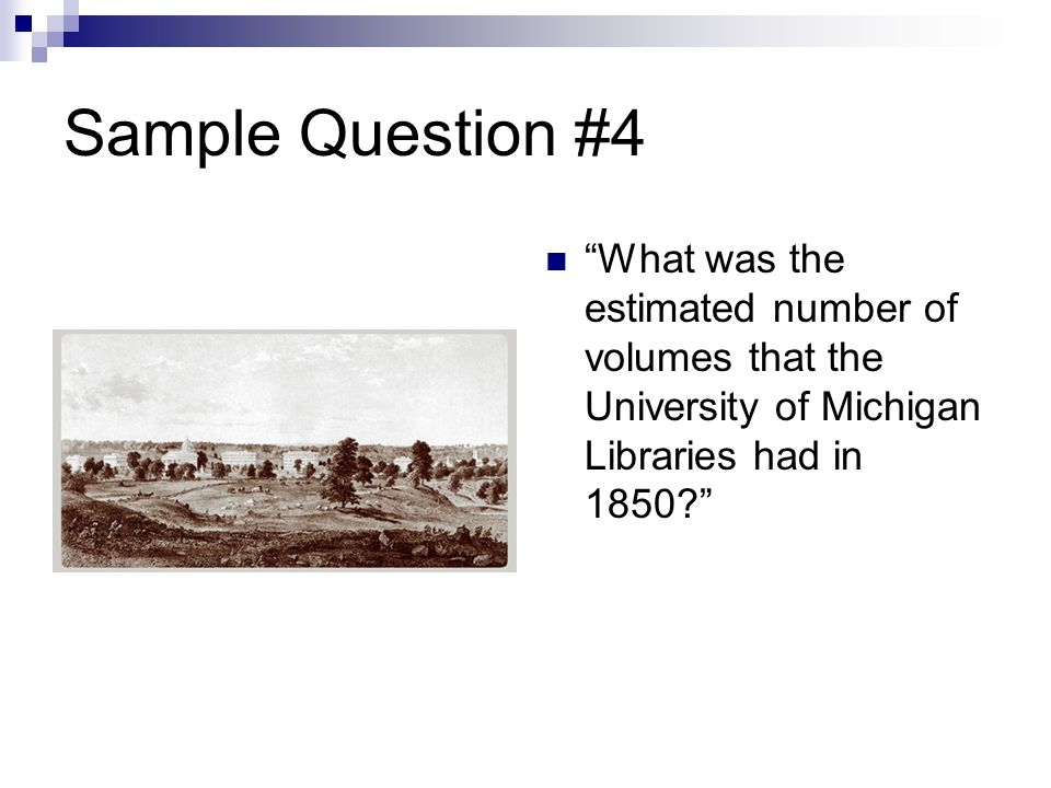 Sample Question #4 What was the estimated number of volumes that the University of Michigan Libraries had in 1850