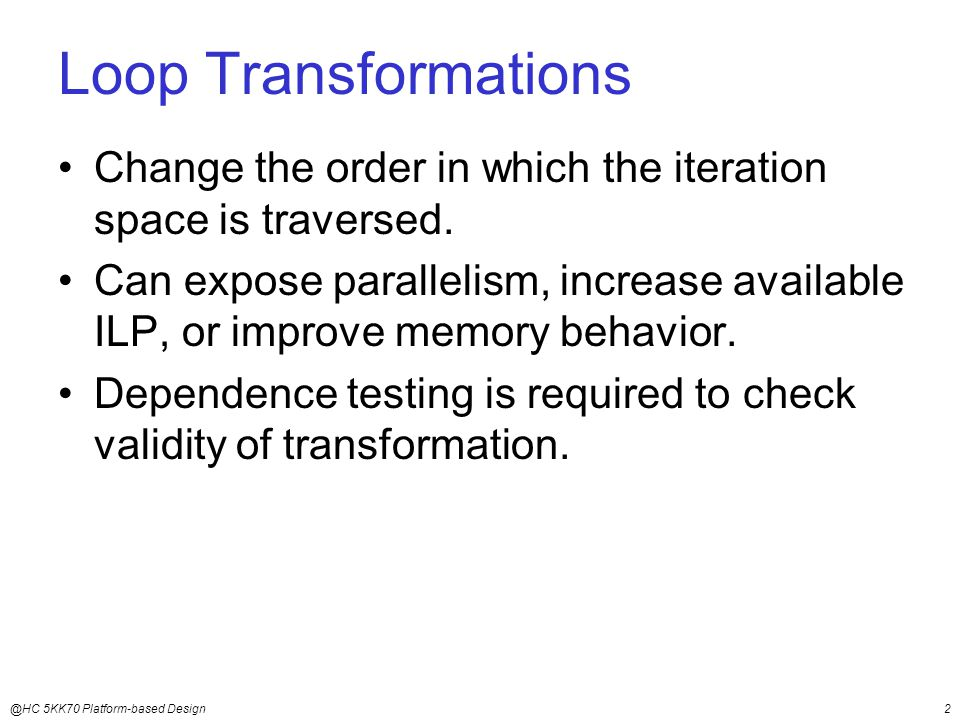 @HC 5KK70 Platform-based Design2 Loop Transformations Change the order in which the iteration space is traversed.