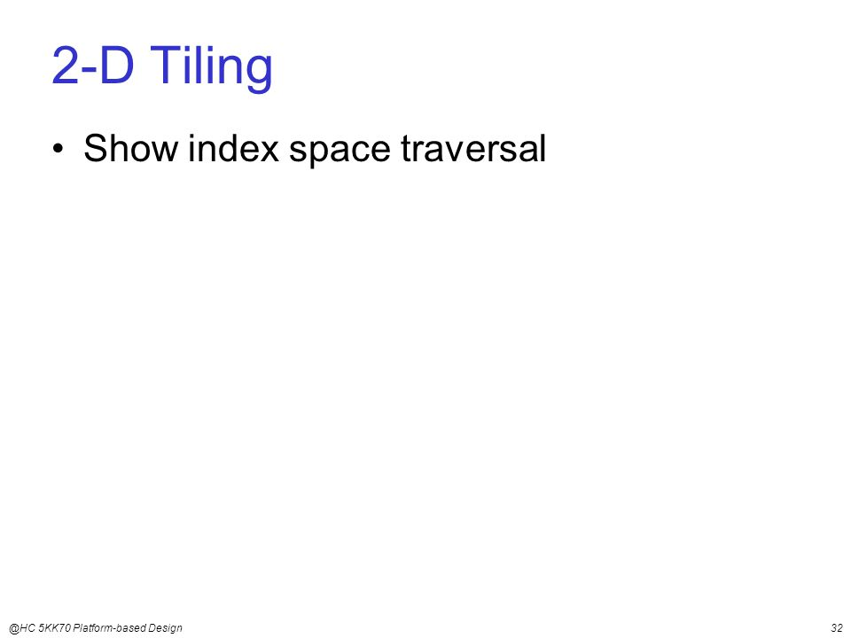 @HC 5KK70 Platform-based Design32 2-D Tiling Show index space traversal